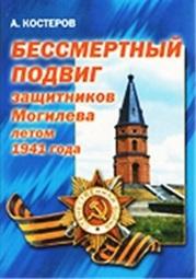 Костеров, А. Бессмертный подвиг защитников Могилёва летом 1941 года.