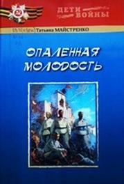 Майстренко, Т. А. Опаленная молодость: документальная повесть